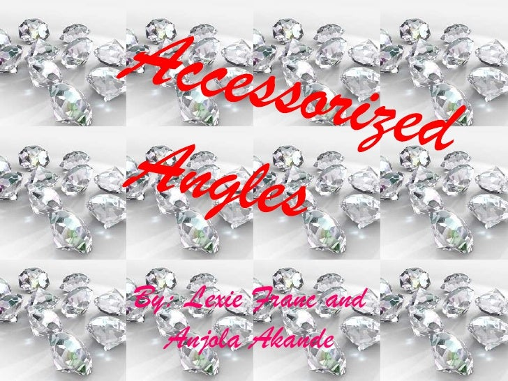 Accessorized<br />Angles<br />By: Lexie Franc and Anjola Akande<br />