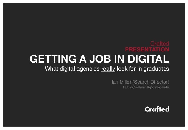 Crafted PRESENTATION GETTING A JOB IN DIGITAL What digital agencies really look for in graduates Ian Miller (Search Direct...