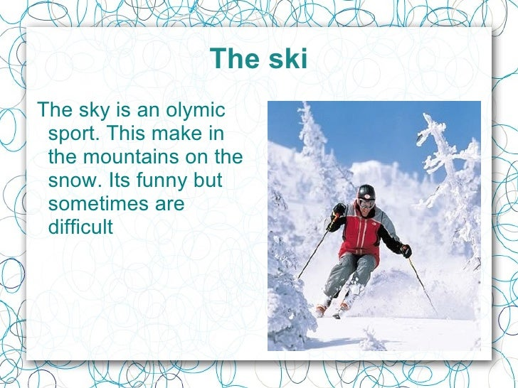 The ski The sky is an o lymic  sport. This make in the mountains on the snow. Its funny but sometimes are difficult