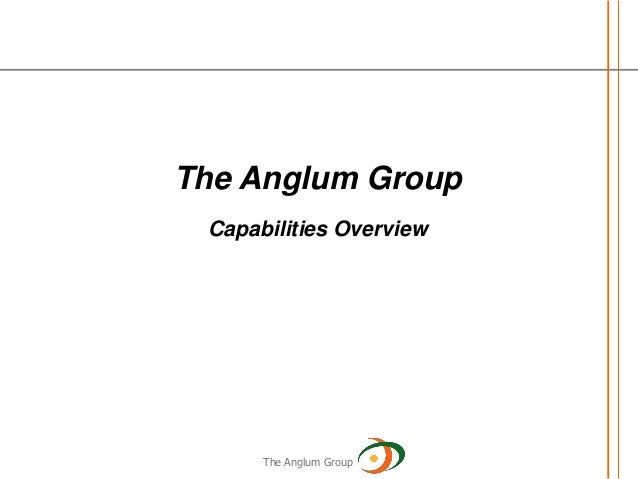 The Anglum Group Capabilities Overview     MAY 19, 2010      The Anglum Group