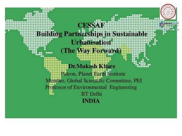 CESSAFBuilding Partnerships in Sustainable           Urbanisation        (The Way Forward)           Dr.Mukesh Khare      ...
