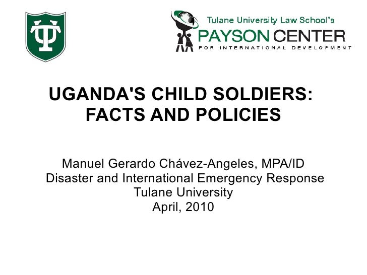 UGANDA'S CHILD SOLDIERS:  FACTS AND POLICIES Manuel Gerardo Chávez-Angeles, MPA/ID Disaster and International Emergency Re...
