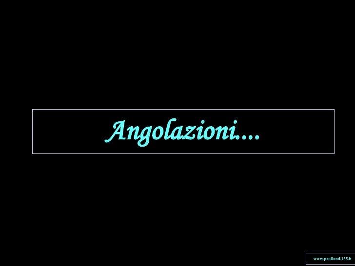 Angolazioni.... www.profland.135.it