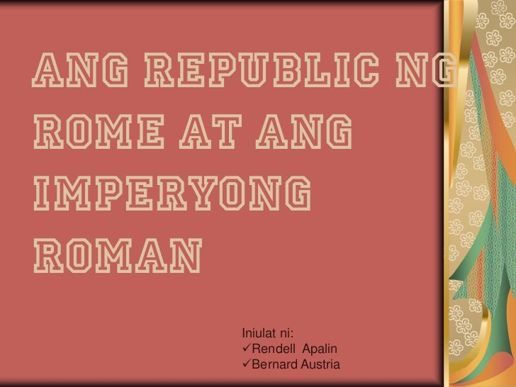 Ang Republic ngRome at angImperyongRoman       Iniulat ni:       Rendell Apalin       Bernard Austria