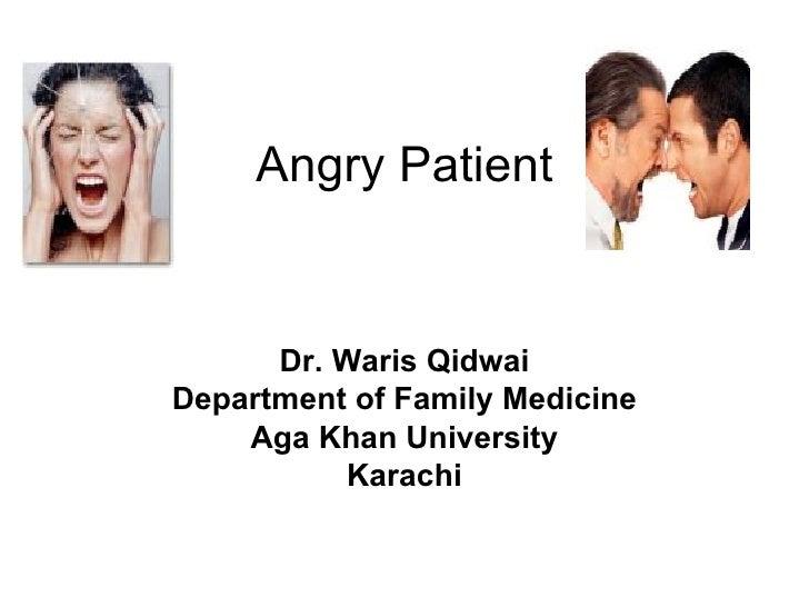 Angry Patient Dr. Waris Qidwai Department of Family Medicine Aga Khan University Karachi