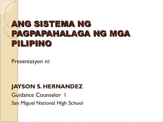 ANG SISTEMA NGPAGPAPAHALAGA NG MGAPILIPINOPresentasyon ni:JAYSON S. HERNANDEZGuidance Counselor ISan Miguel National High ...