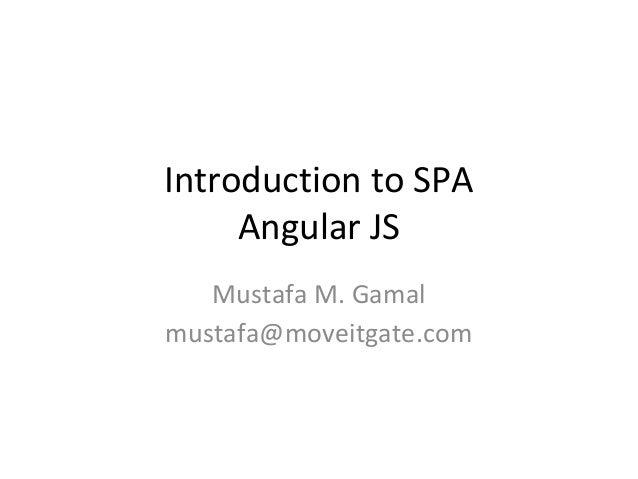 Introduction to SPA Angular JS Mustafa M. Gamal mustafa@moveitgate.com
