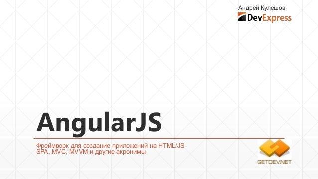 Андрей Кулешов  AngularJS Фреймворк для создание приложений на HTML/JS SPA, MVC, MVVM и другие акронимы