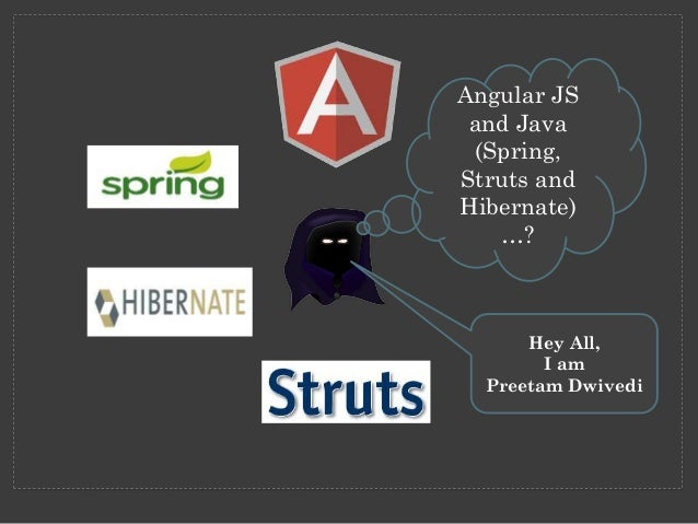 Angular JS and Java (Spring, Struts and Hibernate) …?  Hey All, I am Preetam Dwivedi