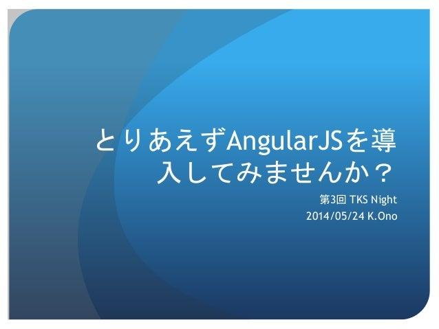 とりあえずAngularJSを導 入してみませんか? 第3回 TKS Night 2014/05/24 K.Ono