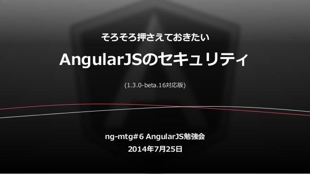 そろそろ押さえておきたい AngularJSのセキュリティ ng-mtg#6 AngularJS勉強会 2014年7月25日 (1.3.0-beta.16対応版)