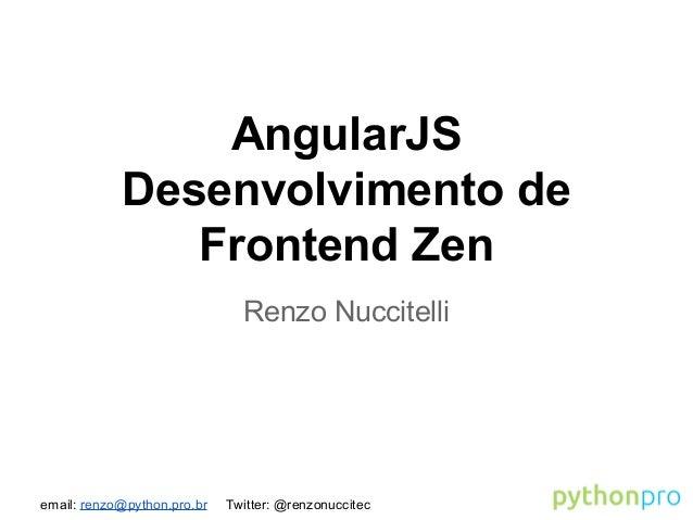 email: renzo@python.pro.br Twitter: @renzonuccitec AngularJS Desenvolvimento de Frontend Zen Renzo Nuccitelli