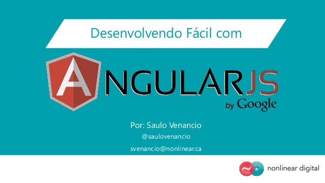 Desenvolvendo Fácil com Por: Saulo Venancio @saulovenancio svenancio@nonlinear.ca