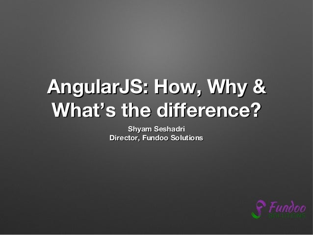AngularJS: How, Why & What's the difference? Shyam Seshadri Director, Fundoo Solutions
