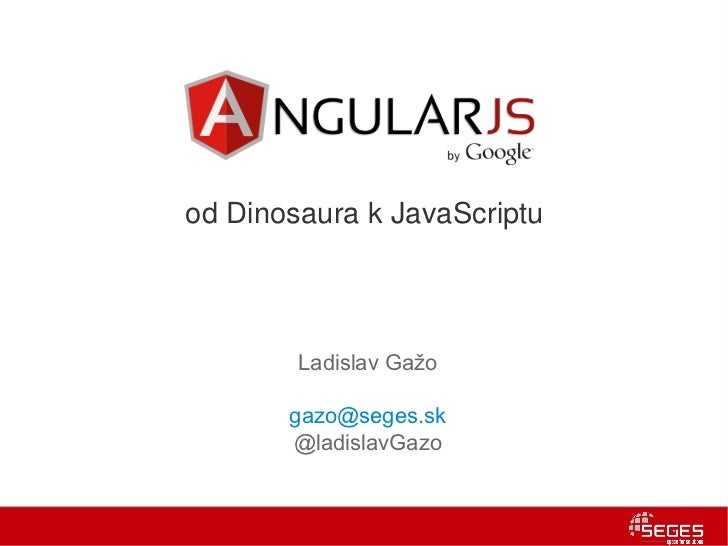 od Dinosaura k JavaScriptu        Ladislav Gažo       gazo@seges.sk       @ladislavGazo