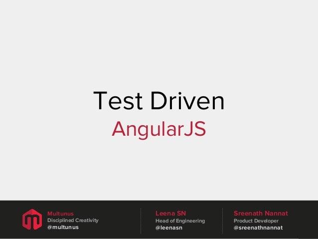 Test Driven AngularJS  Multunus  Leena SN  Sreenath Nannat  Disciplined Creativity  Head of Engineering  Product Developer...