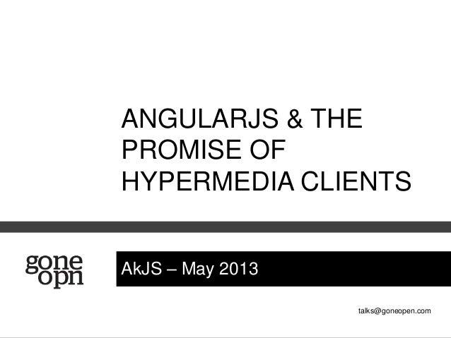 talks@goneopen.comAkJS – May 2013ANGULARJS & THEPROMISE OFHYPERMEDIA CLIENTS