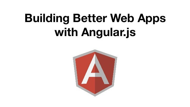 Building Better Web Apps  with Angular.js