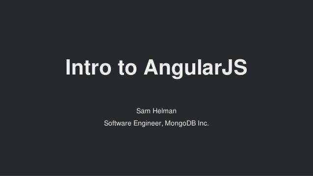 Intro to AngularJS Sam Helman Software Engineer, MongoDB Inc.
