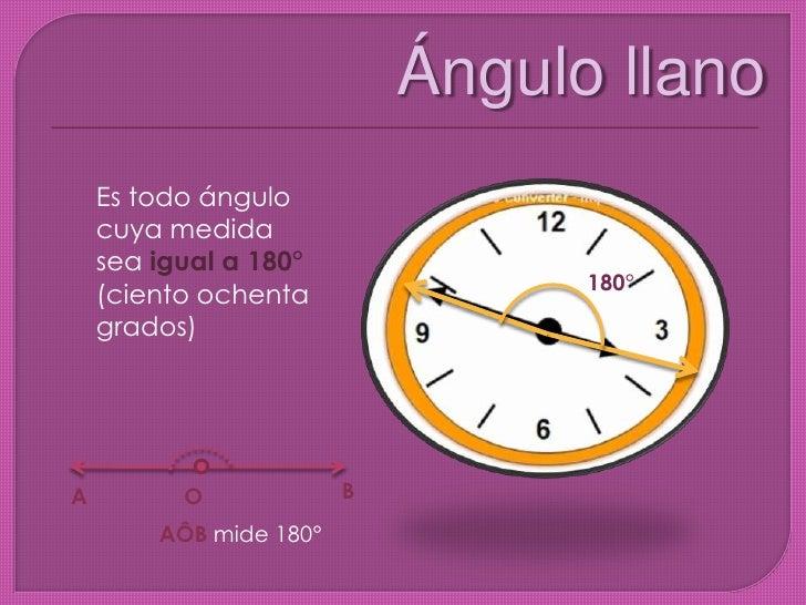 Ángulo llano<br />Es todo ángulo cuya medida sea igual a 180° (ciento ochenta grados)<br />180°<br />B<br />A<br />O<br />...