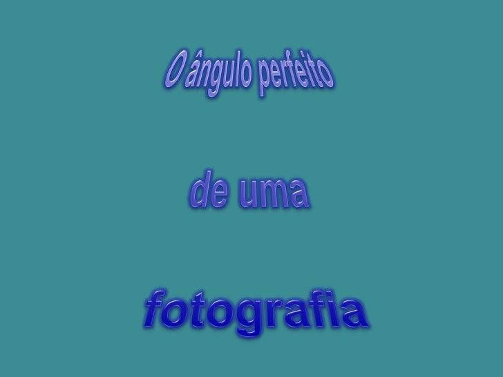 Fotogafias - Angulo perfeito