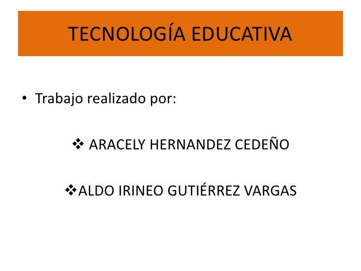 TECNOLOGÍA EDUCATIVA• Trabajo realizado por:        ARACELY HERNANDEZ CEDEÑO      ALDO IRINEO GUTIÉRREZ VARGAS