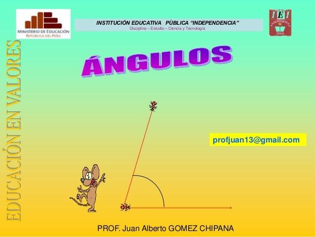 """INSTITUCIÓN EDUCATIVA PÙBLICA """"INDEPENDENCIA"""" Disciplina – Estudio – Ciencia y Tecnología PROF. Juan Alberto GOMEZ CHIPANA..."""