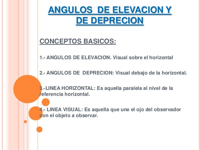 ANGULOS DE ELEVACION Y DE DEPRECION CONCEPTOS BASICOS: 1.- ANGULOS DE ELEVACION. Visual sobre el horizontal 2.- ANGULOS DE...