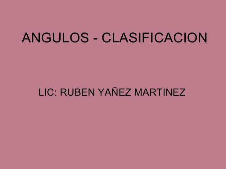 ANGULOS - CLASIFICACION LIC: RUBEN YAÑEZ MARTINEZ