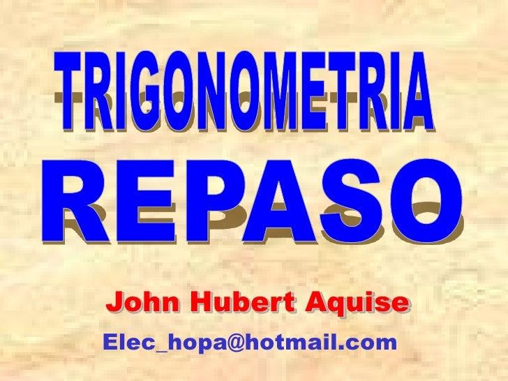TRIGONOMETRIA<br />REPASO<br />John Hubert Aquise<br />Elec_hopa@hotmail.com<br />