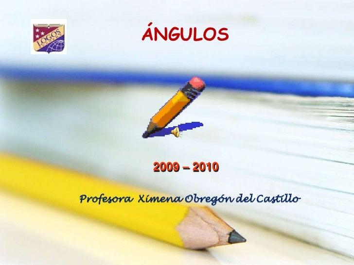 ÁNGULOS <br />2009 – 2010 <br />Profesora  Ximena Obregón del Castillo<br />