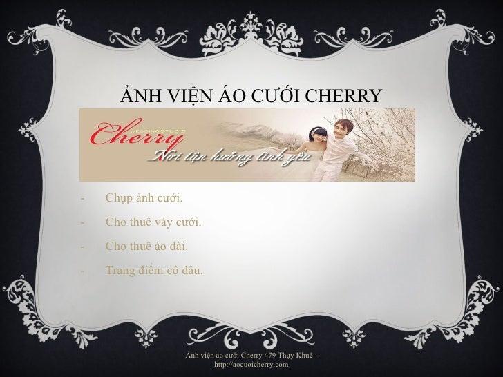ẢNH VIỆN ÁO CƯỚI CHERRY <ul><li>Chụp ảnh cưới. </li></ul><ul><li>Cho thuê váy cưới. </li></ul><ul><li>Cho thuê áo dài. </l...