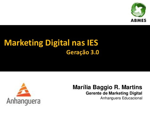 Marketing Digital nas IES Geração 3.0 Marília Baggio R. Martins Gerente de Marketing Digital Anhanguera Educacional