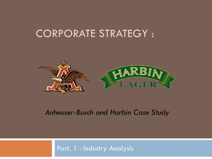 CORPORATE STRATEGY : Part. 1 : Industry Analysis Anheuser-Busch and Harbin Case Study