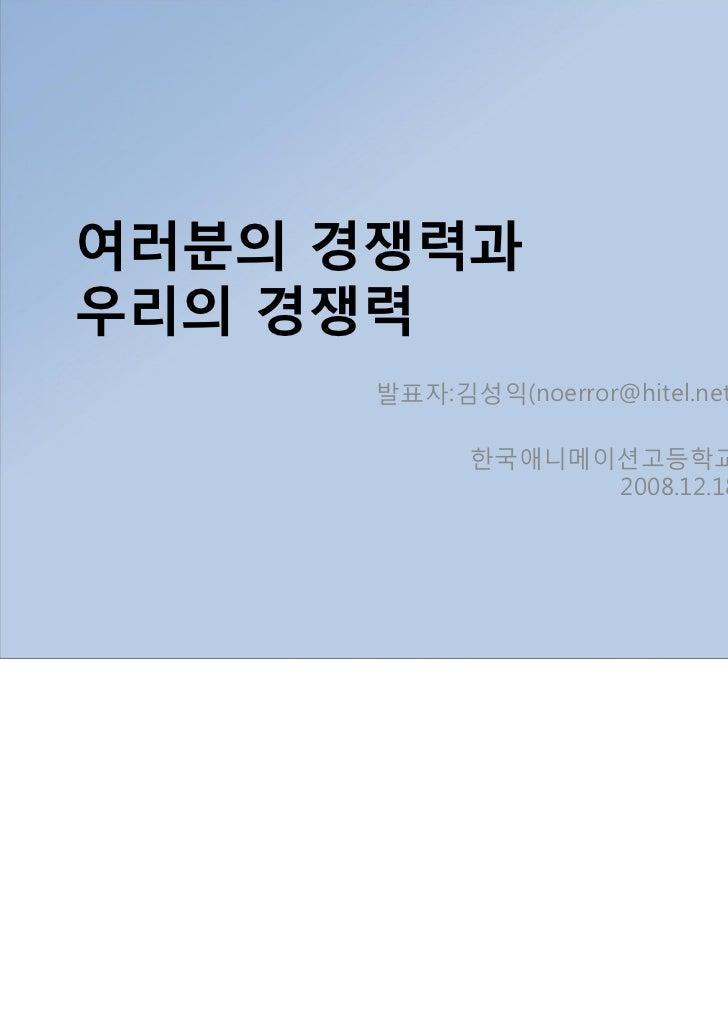 여러분의 경쟁력과우리의 경쟁력      발표자:김성익(noerror@hitel.net)            한국애니메이션고등학교                  2008.12.18