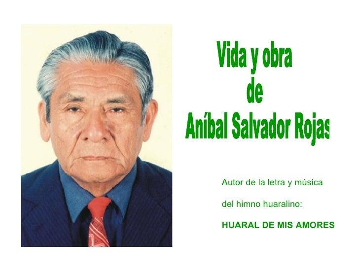 Vida y obra  de Aníbal Salvador Rojas Autor de la letra y música del himno huaralino: HUARAL DE MIS AMORES
