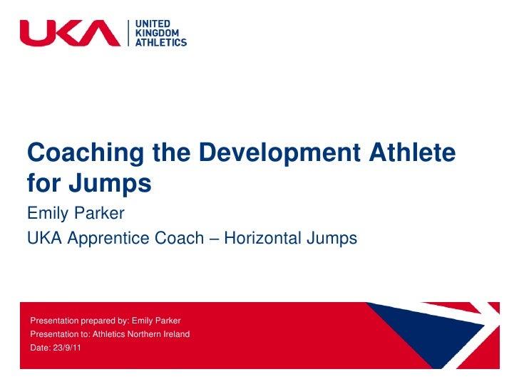Coaching the Development Athletefor JumpsEmily ParkerUKA Apprentice Coach – Horizontal JumpsPresentation prepared by: Emil...