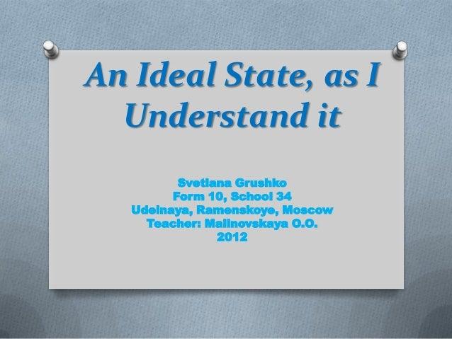 An Ideal State, as IUnderstand itSvetlana GrushkoForm 10, School 34Udelnaya, Ramenskoye, MoscowTeacher: Malinovskaya O.O.2...