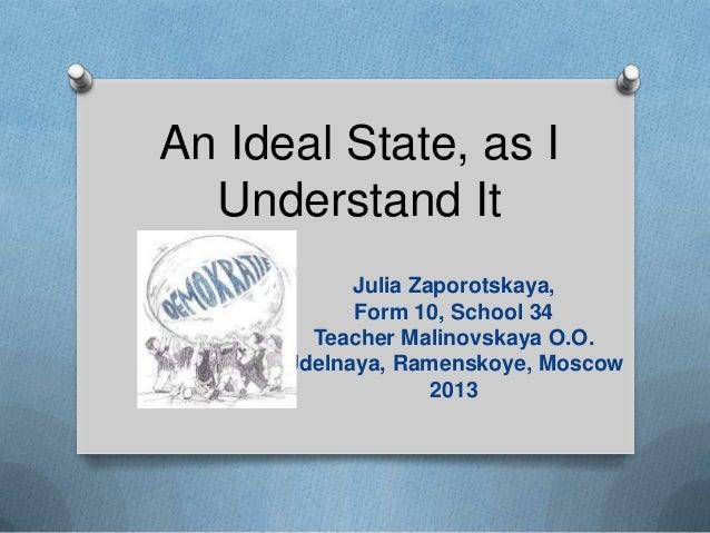 An Ideal State, as IUnderstand ItJulia Zaporotskaya,Form 10, School 34Teacher Malinovskaya O.O.Udelnaya, Ramenskoye, Mosco...