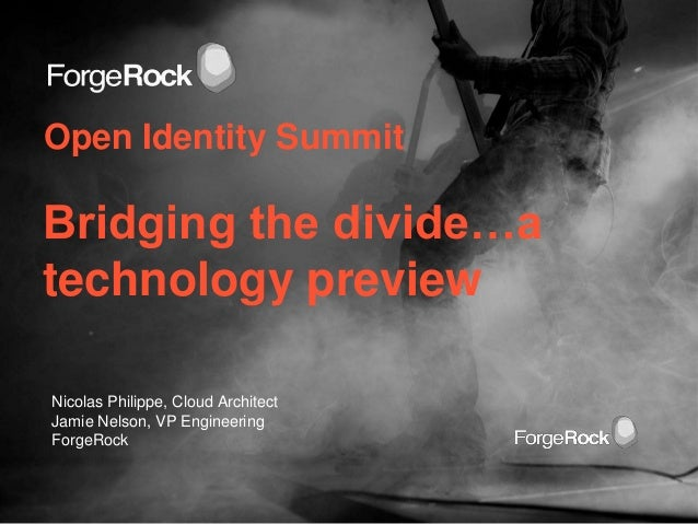 Open Identity SummitBridging the divide…atechnology previewNicolas Philippe, Cloud ArchitectJamie Nelson, VP EngineeringFo...