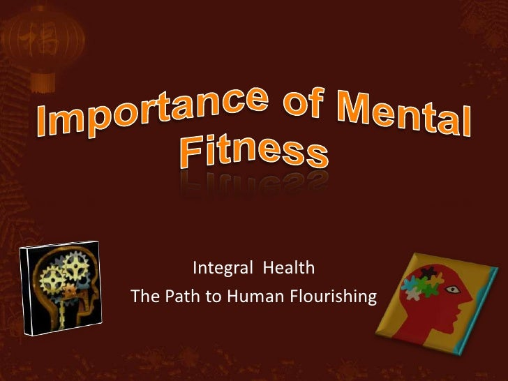 Importance of Mental Fitness<br />Integral  Health <br />The Path to Human Flourishing<br />