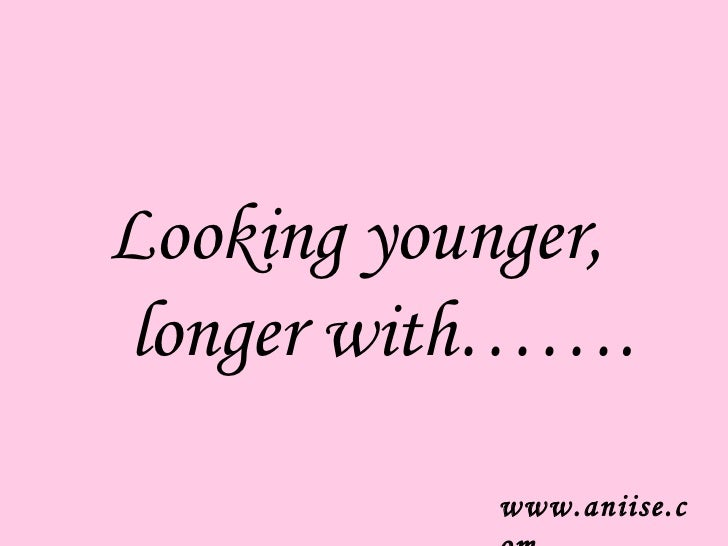 Looking younger,longer with…….           www.aniise.c