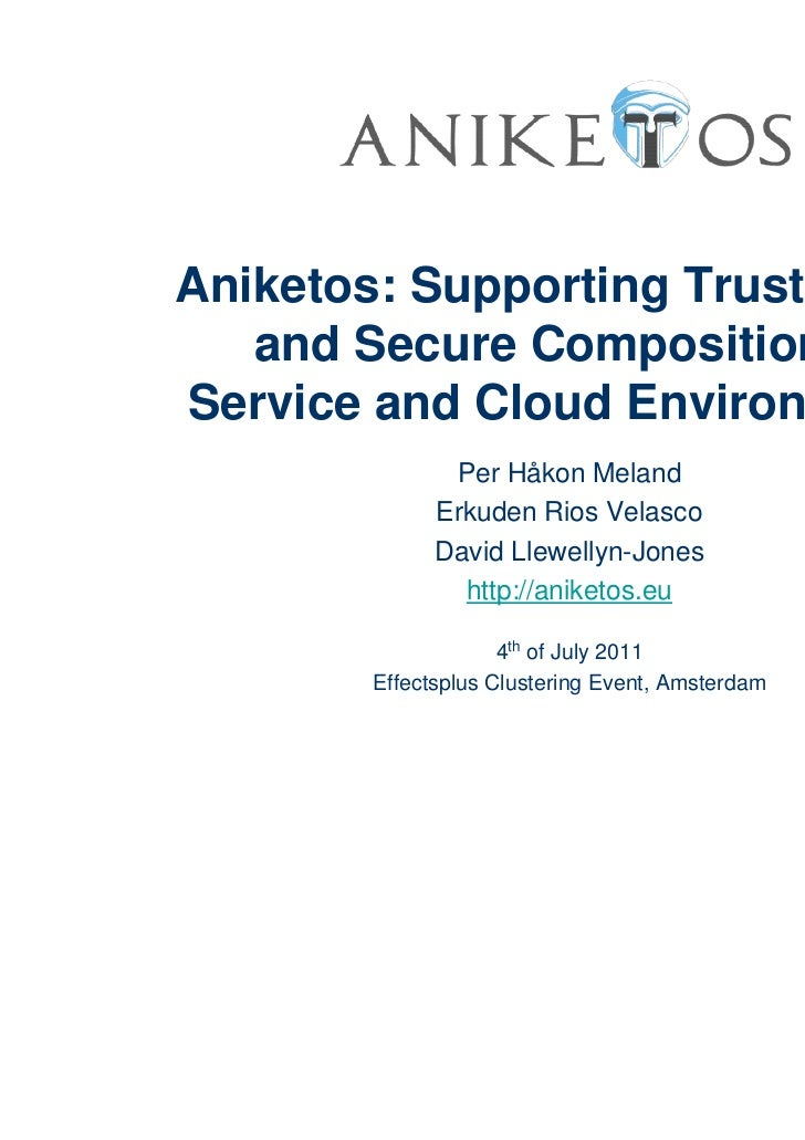 Aniketos: Supporting Trustworthy   and Secure Composition inService and Cloud Environments               Per Håkon Meland ...
