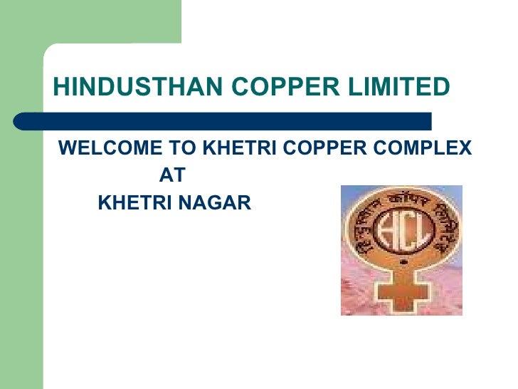 HINDUSTHAN COPPER LIMITED <ul><li>WELCOME TO KHETRI COPPER COMPLEX </li></ul><ul><li>AT  </li></ul><ul><li>KHETRI NAGAR </...