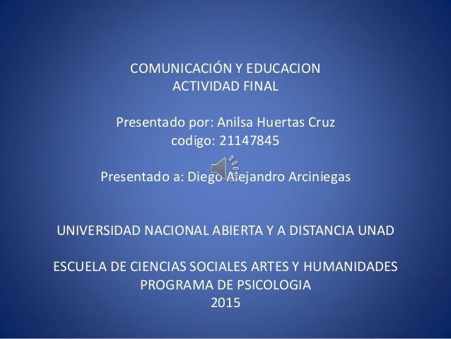 COMUNICACIÓN Y EDUCACION ACTIVIDAD FINAL Presentado por: Anilsa Huertas Cruz codigo: 21147845 Presentado a: Diego Alejandr...