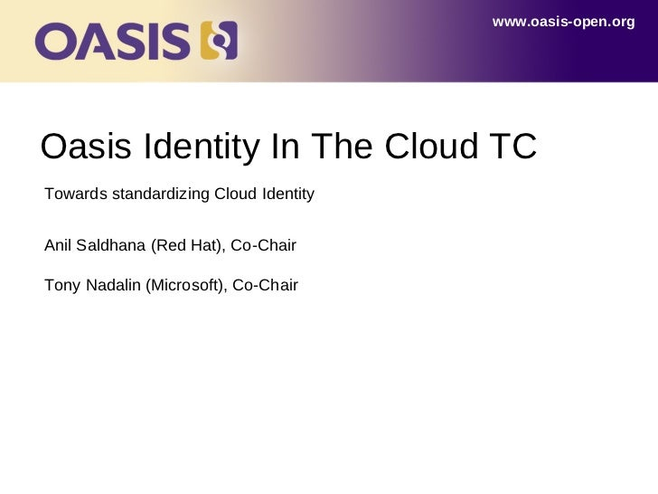 www.oasis-open.orgOasis Identity In The Cloud TCTowards standardizing Cloud IdentityAnil Saldhana (Red Hat), Co-ChairTony ...
