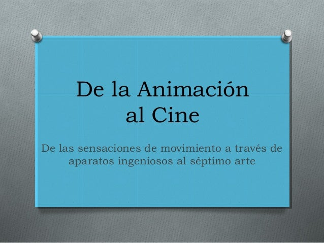 De la Animación al Cine De las sensaciones de movimiento a través de aparatos ingeniosos al séptimo arte