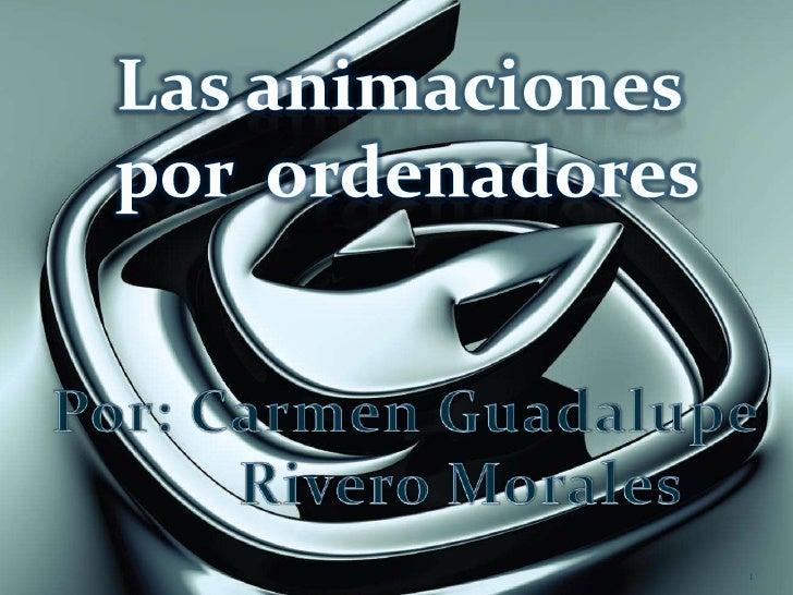 1<br />Las animaciones<br /> por  ordenadores<br />Por: Carmen Guadalupe<br />       Rivero Morales<br />
