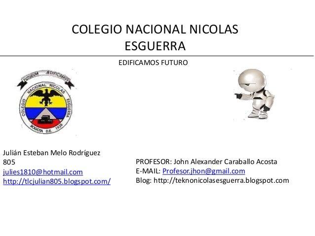 COLEGIO NACIONAL NICOLAS ESGUERRA EDIFICAMOS FUTURO  Julián Esteban Melo Rodríguez 805 julies1810@hotmail.com http://tlcju...