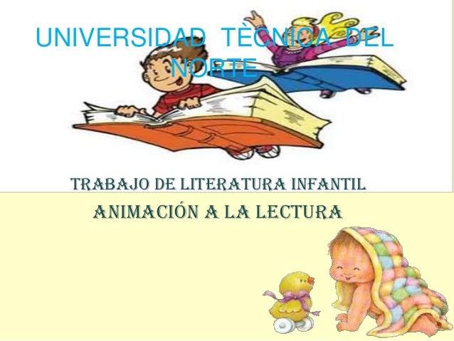 UNIVERSIDAD TÈCNICA DEL         NORTE  TRABAJO DE LITERATURA INFANTIL    ANIMACIÓN A LA LECTURA